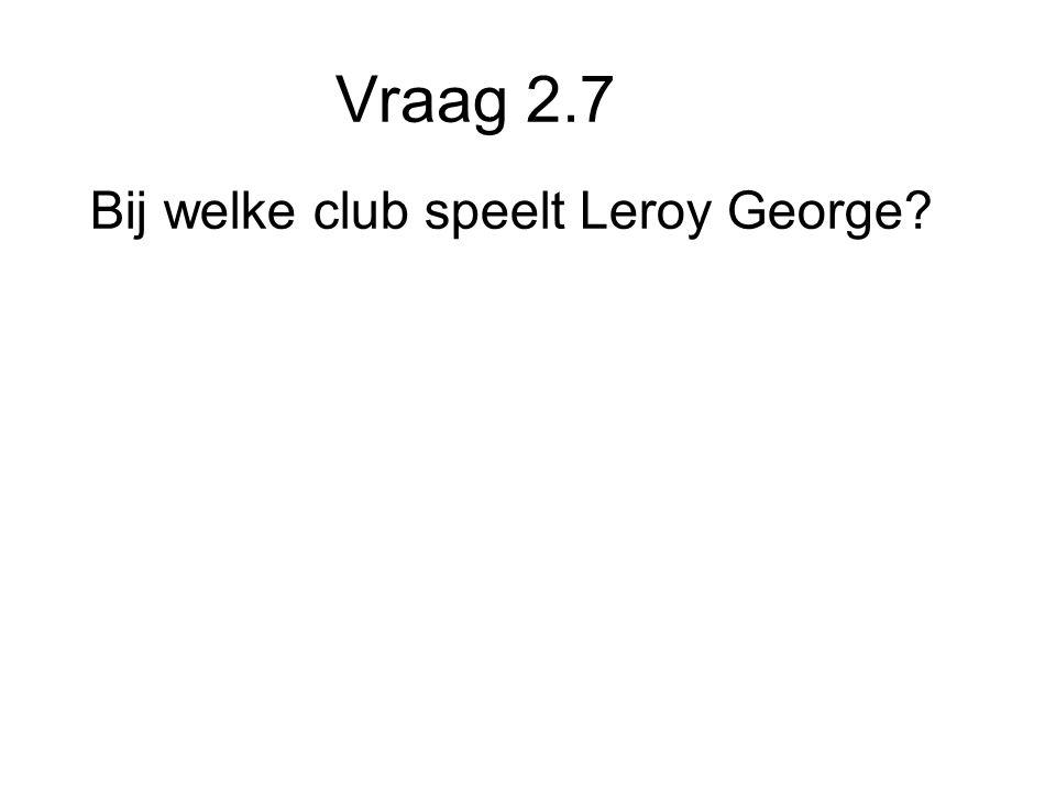 Vraag 2.7 Bij welke club speelt Leroy George