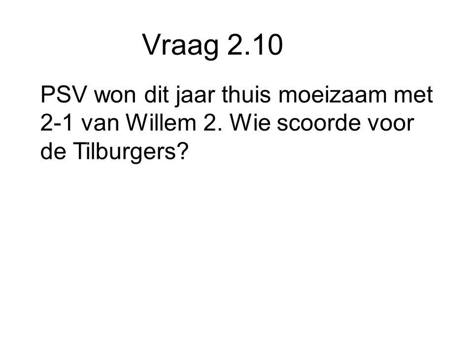 Vraag 2.10 PSV won dit jaar thuis moeizaam met 2-1 van Willem 2. Wie scoorde voor de Tilburgers