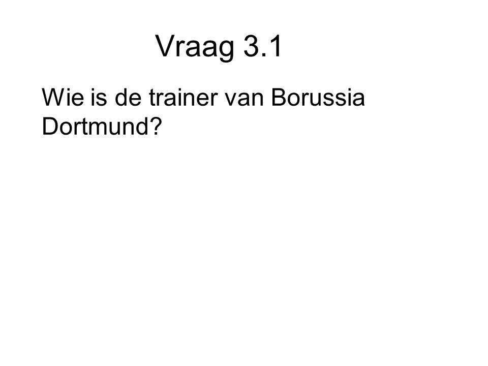 Vraag 3.1 Wie is de trainer van Borussia Dortmund
