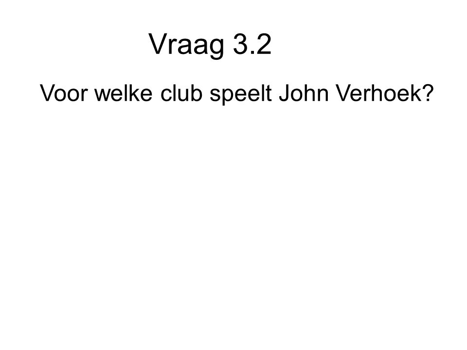 Vraag 3.2 Voor welke club speelt John Verhoek