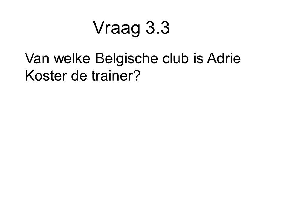 Vraag 3.3 Van welke Belgische club is Adrie Koster de trainer