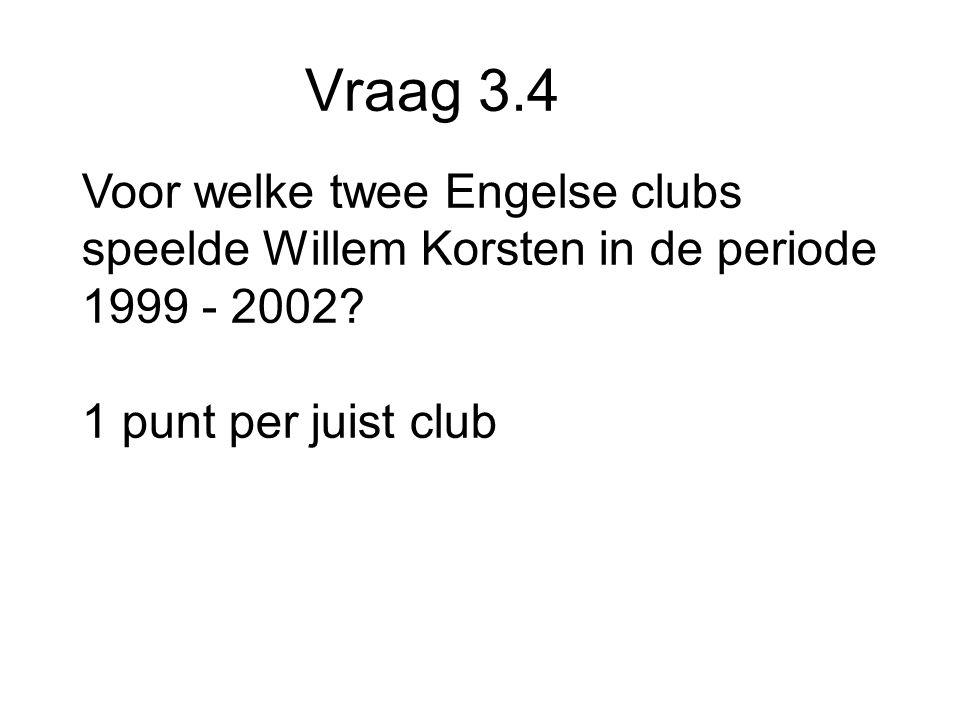 Vraag 3.4 Voor welke twee Engelse clubs speelde Willem Korsten in de periode 1999 - 2002.