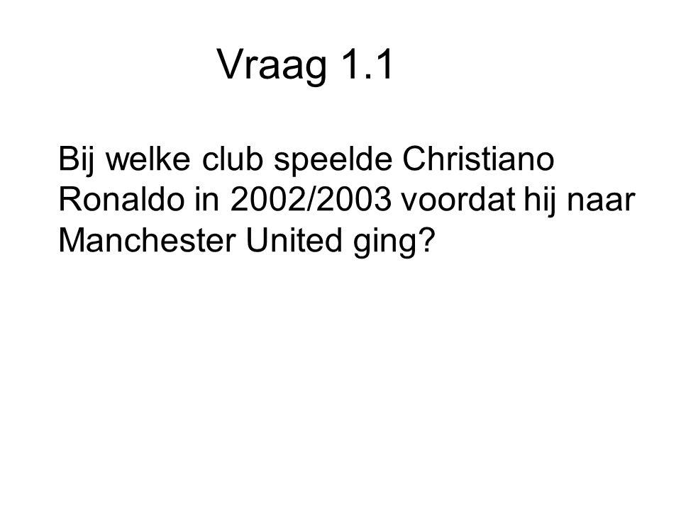 Vraag 1.1 Bij welke club speelde Christiano Ronaldo in 2002/2003 voordat hij naar Manchester United ging
