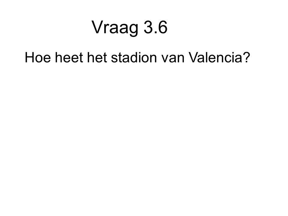 Vraag 3.6 Hoe heet het stadion van Valencia