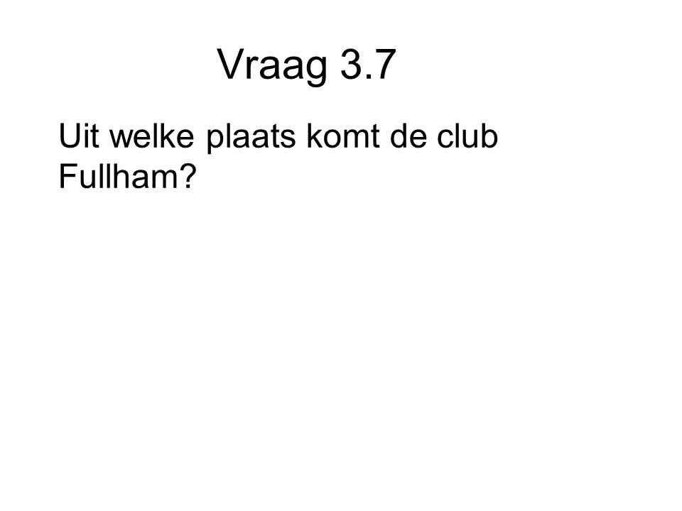 Vraag 3.7 Uit welke plaats komt de club Fullham