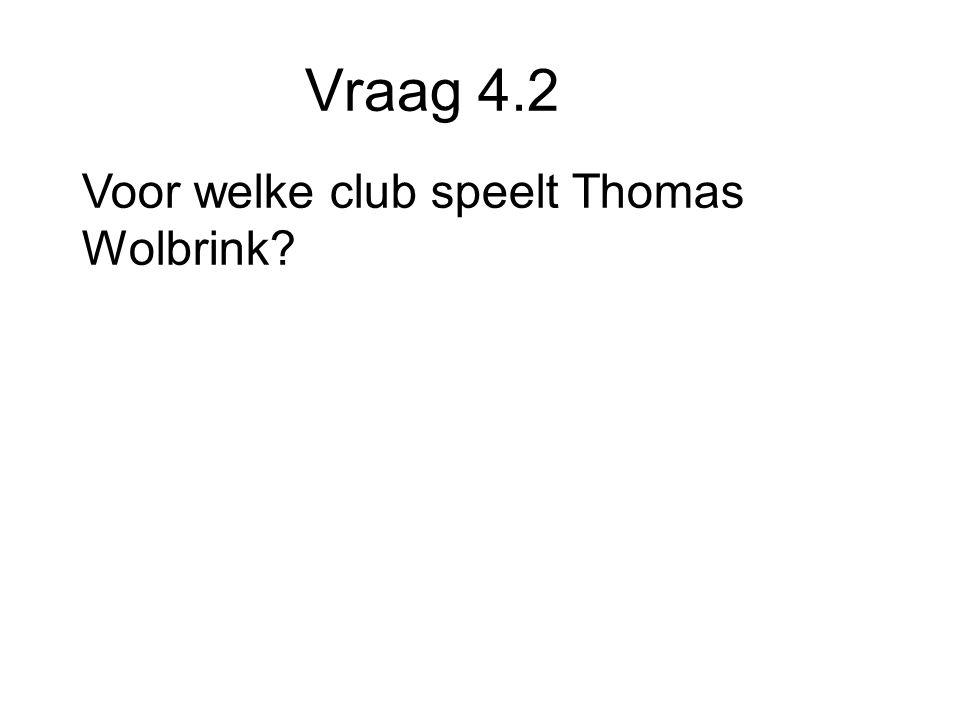 Vraag 4.2 Voor welke club speelt Thomas Wolbrink
