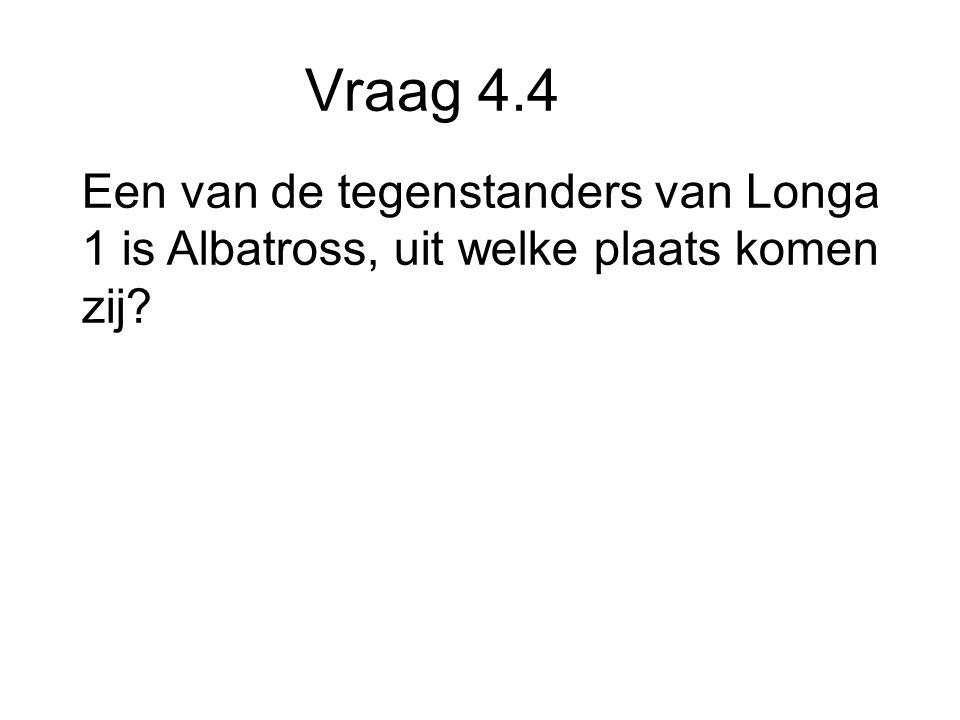 Vraag 4.4 Een van de tegenstanders van Longa 1 is Albatross, uit welke plaats komen zij