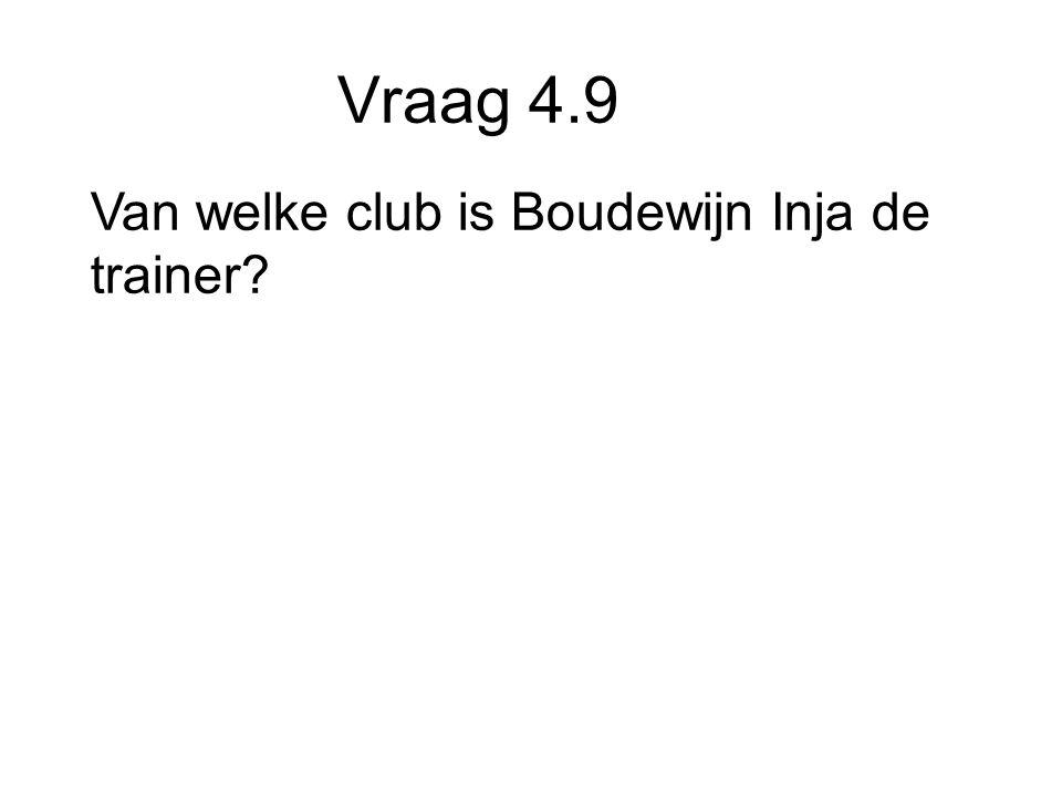 Vraag 4.9 Van welke club is Boudewijn Inja de trainer