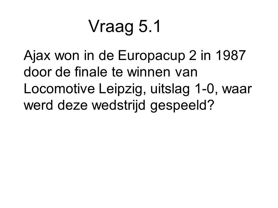 Vraag 5.1 Ajax won in de Europacup 2 in 1987 door de finale te winnen van Locomotive Leipzig, uitslag 1-0, waar werd deze wedstrijd gespeeld
