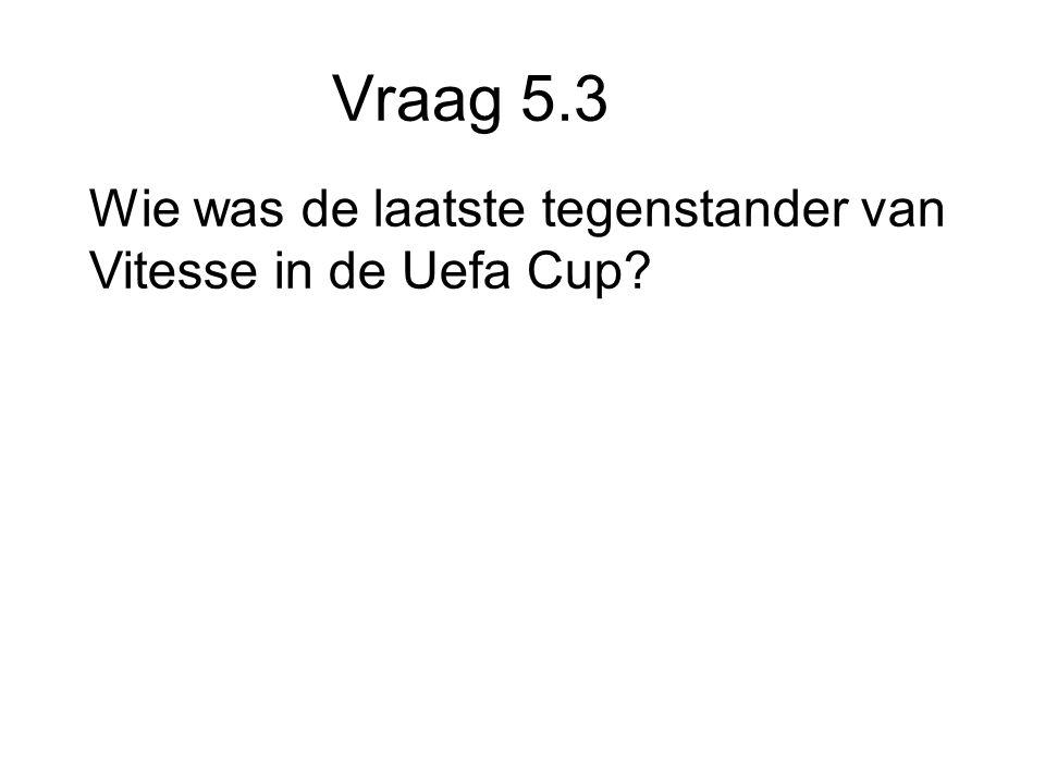 Vraag 5.3 Wie was de laatste tegenstander van Vitesse in de Uefa Cup