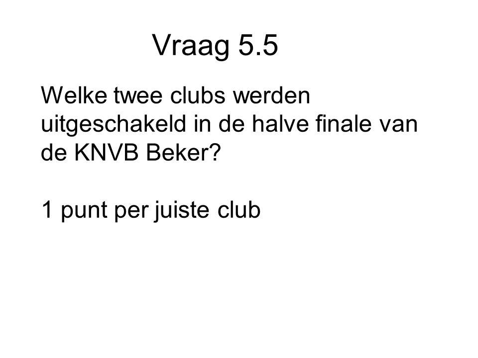 Vraag 5.5 Welke twee clubs werden uitgeschakeld in de halve finale van de KNVB Beker.