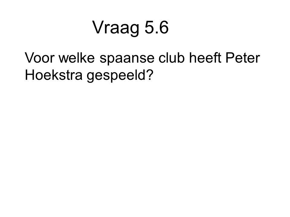 Vraag 5.6 Voor welke spaanse club heeft Peter Hoekstra gespeeld