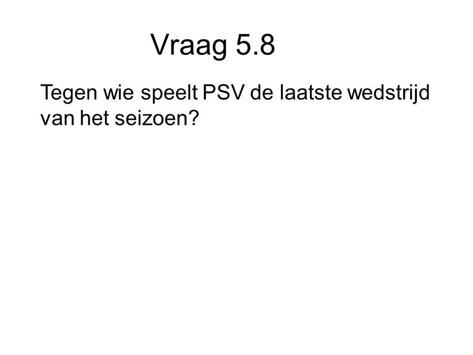 Vraag 5.8 Tegen wie speelt PSV de laatste wedstrijd van het seizoen