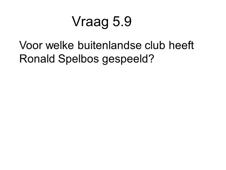 Vraag 5.9 Voor welke buitenlandse club heeft Ronald Spelbos gespeeld