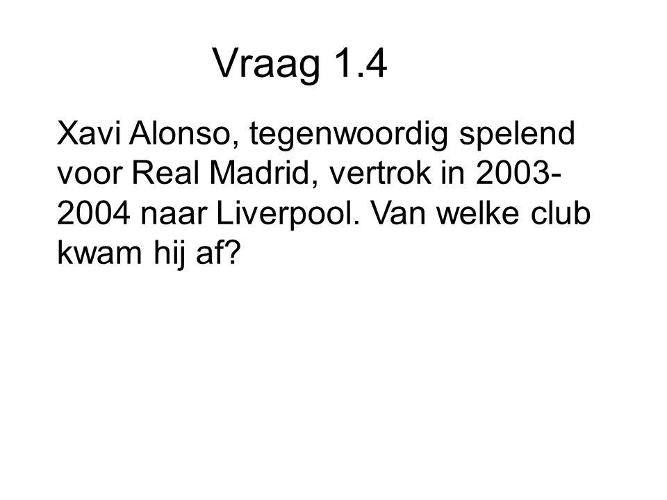 Vraag 1.4 Xavi Alonso, tegenwoordig spelend voor Real Madrid, vertrok in 2003- 2004 naar Liverpool.