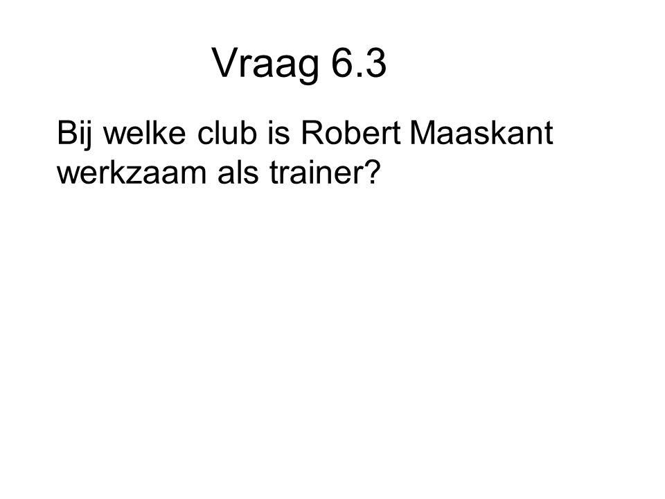 Vraag 6.3 Bij welke club is Robert Maaskant werkzaam als trainer