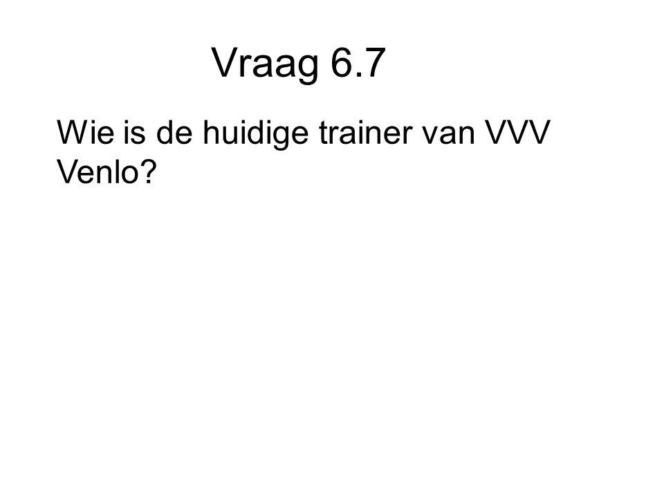 Vraag 6.7 Wie is de huidige trainer van VVV Venlo