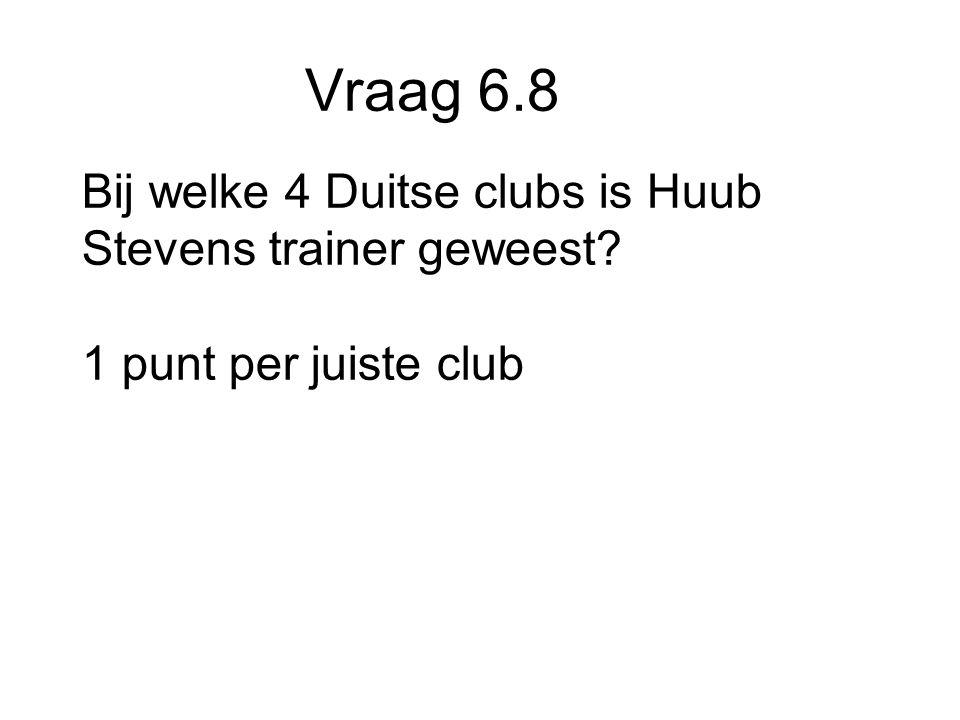 Vraag 6.8 Bij welke 4 Duitse clubs is Huub Stevens trainer geweest 1 punt per juiste club