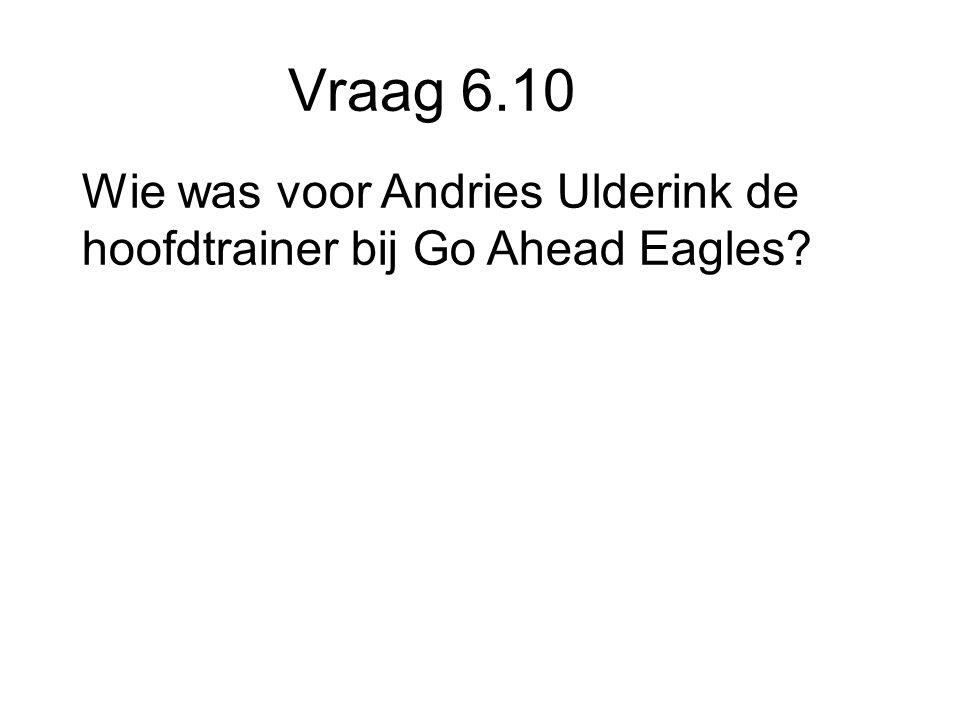Vraag 6.10 Wie was voor Andries Ulderink de hoofdtrainer bij Go Ahead Eagles