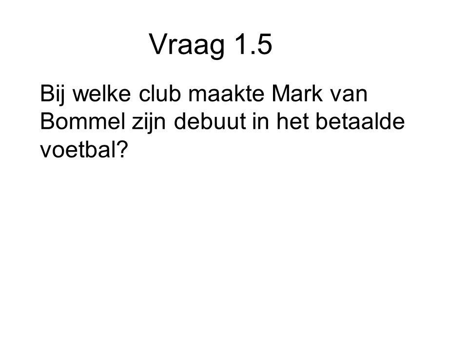 Vraag 1.5 Bij welke club maakte Mark van Bommel zijn debuut in het betaalde voetbal
