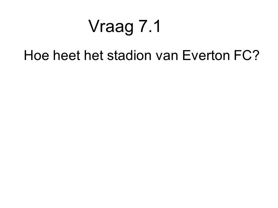 Vraag 7.1 Hoe heet het stadion van Everton FC