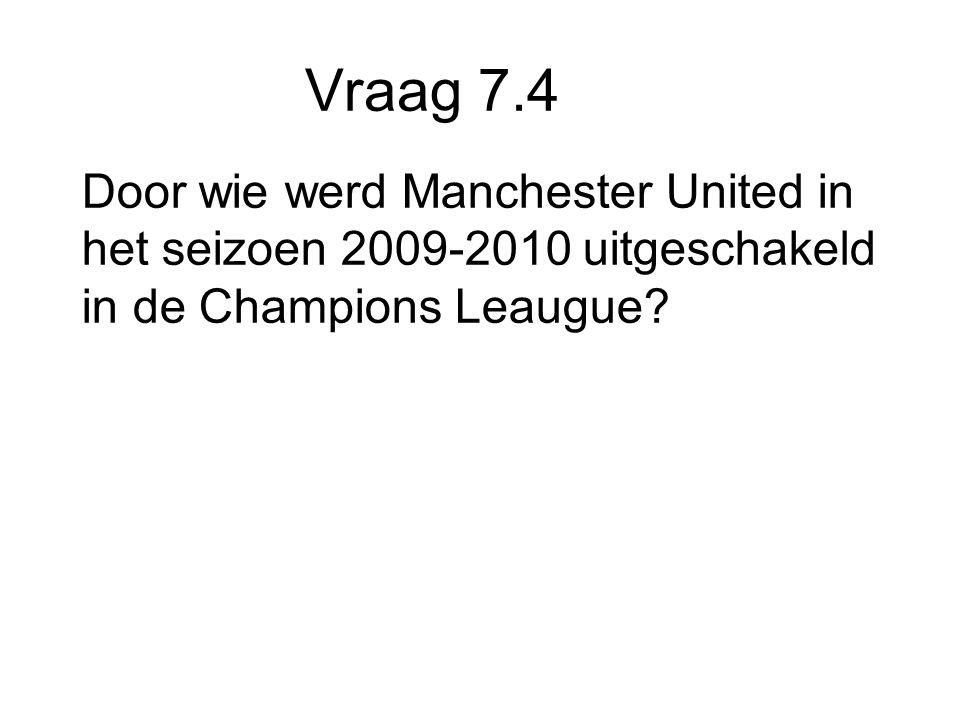 Vraag 7.4 Door wie werd Manchester United in het seizoen 2009-2010 uitgeschakeld in de Champions Leaugue