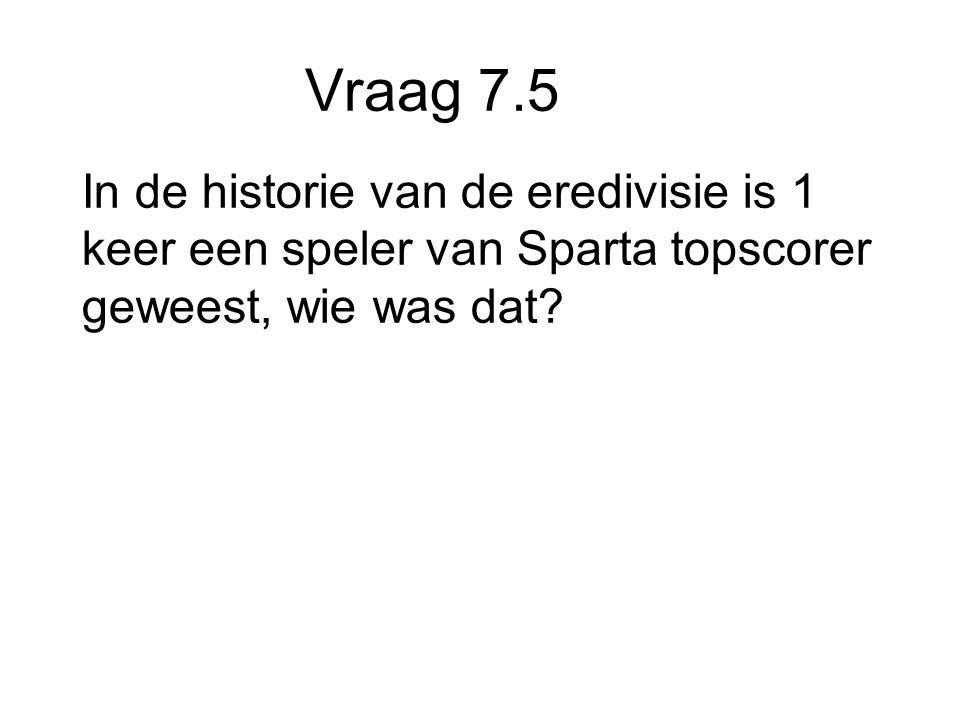 Vraag 7.5 In de historie van de eredivisie is 1 keer een speler van Sparta topscorer geweest, wie was dat
