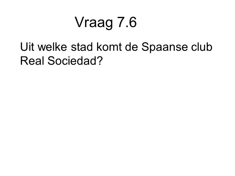 Vraag 7.6 Uit welke stad komt de Spaanse club Real Sociedad