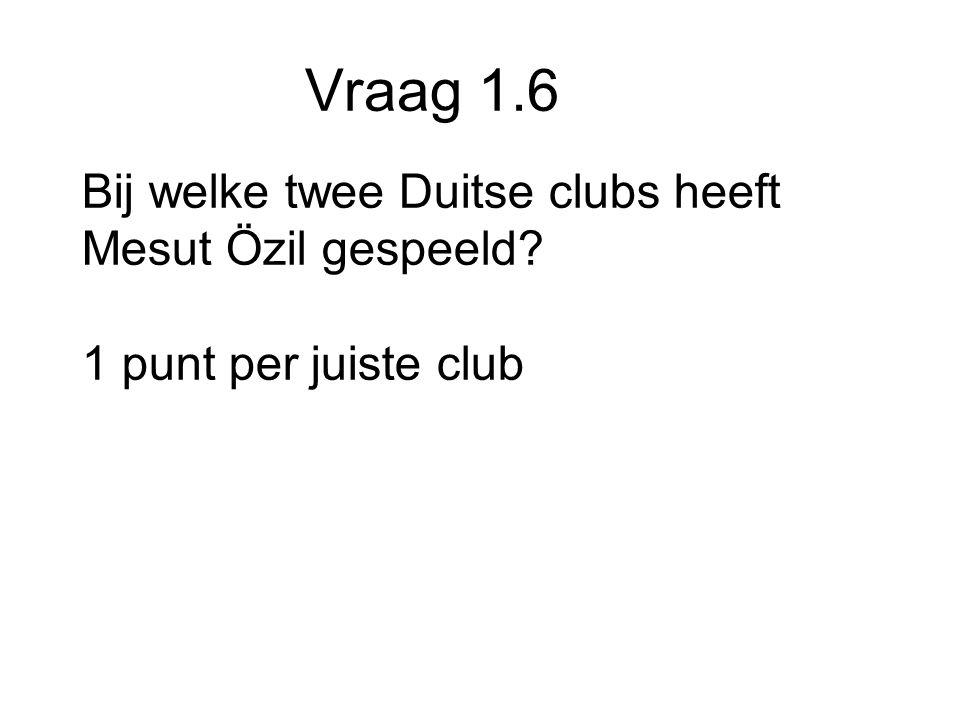 Vraag 1.6 Bij welke twee Duitse clubs heeft Mesut Özil gespeeld 1 punt per juiste club