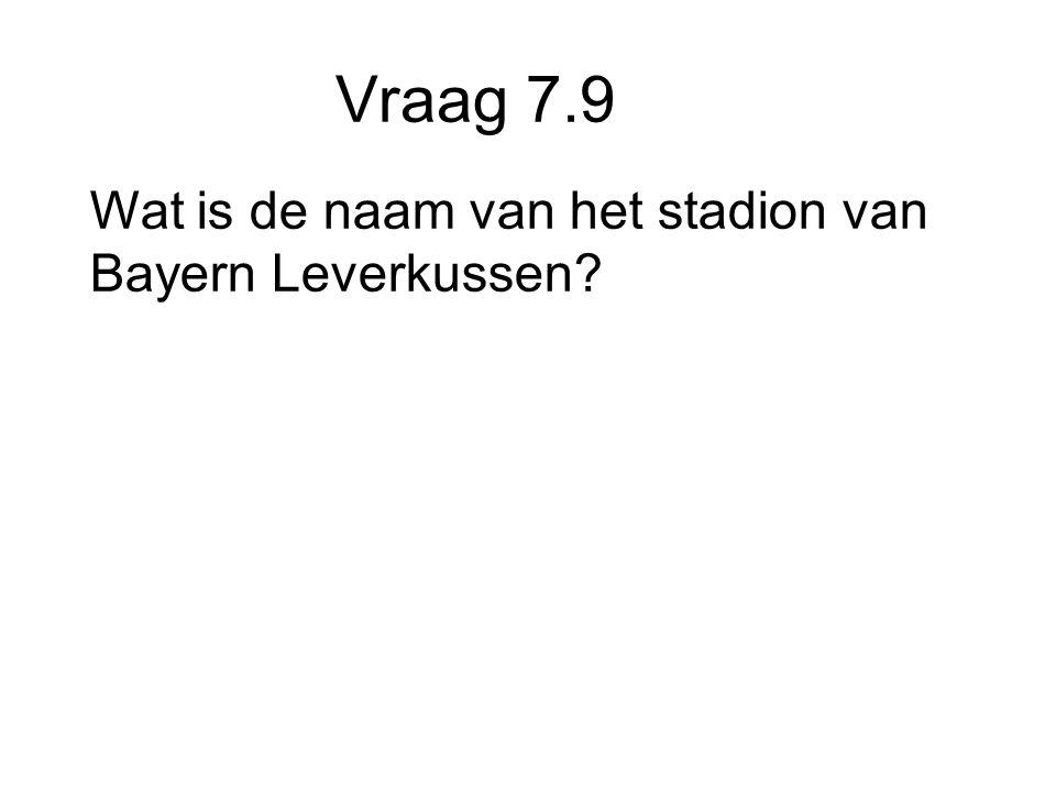 Vraag 7.9 Wat is de naam van het stadion van Bayern Leverkussen