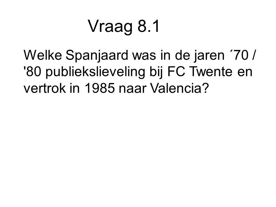 Vraag 8.1 Welke Spanjaard was in de jaren ´70 / 80 publiekslieveling bij FC Twente en vertrok in 1985 naar Valencia