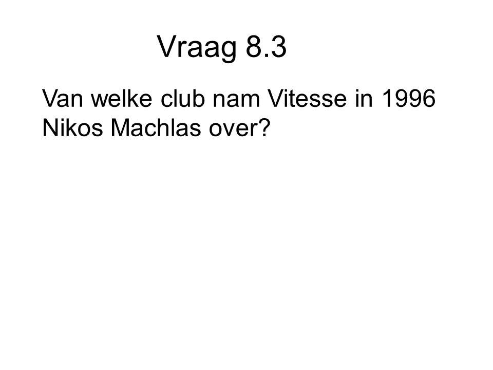 Vraag 8.3 Van welke club nam Vitesse in 1996 Nikos Machlas over