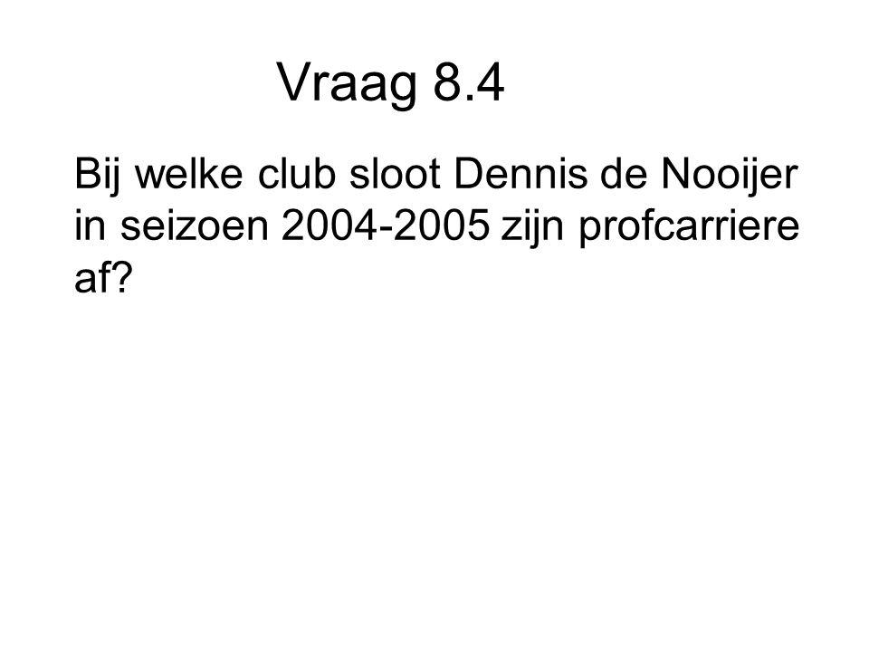 Vraag 8.4 Bij welke club sloot Dennis de Nooijer in seizoen 2004-2005 zijn profcarriere af
