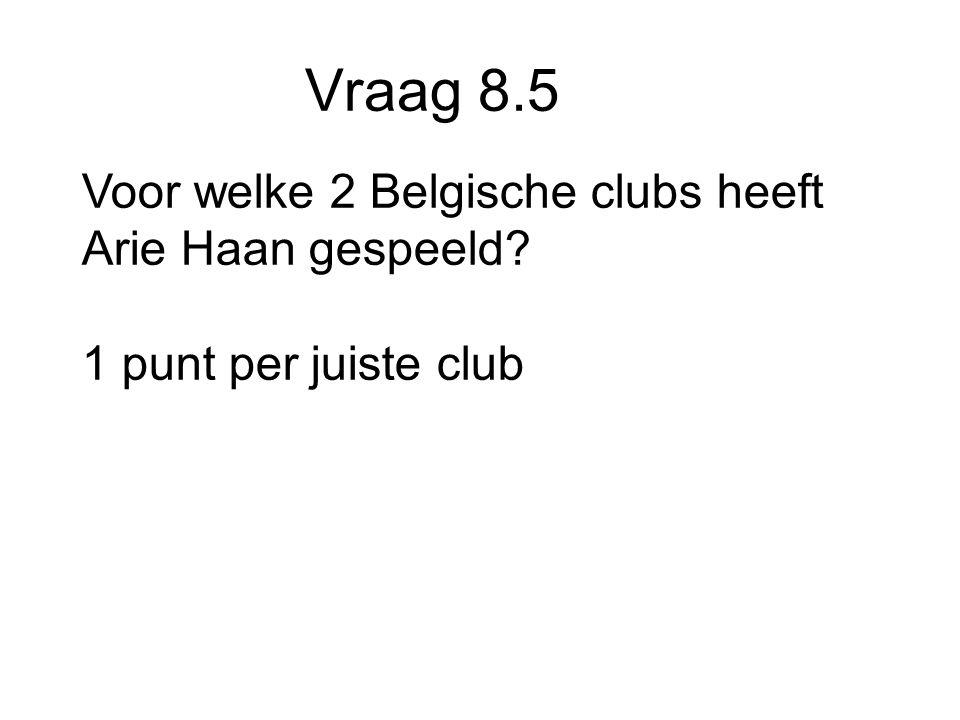 Vraag 8.5 Voor welke 2 Belgische clubs heeft Arie Haan gespeeld 1 punt per juiste club