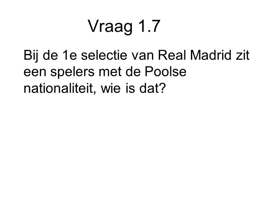 Vraag 1.7 Bij de 1e selectie van Real Madrid zit een spelers met de Poolse nationaliteit, wie is dat