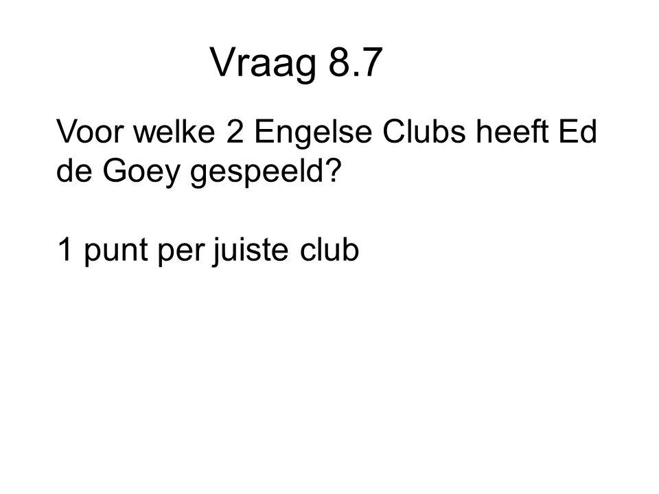 Vraag 8.7 Voor welke 2 Engelse Clubs heeft Ed de Goey gespeeld 1 punt per juiste club