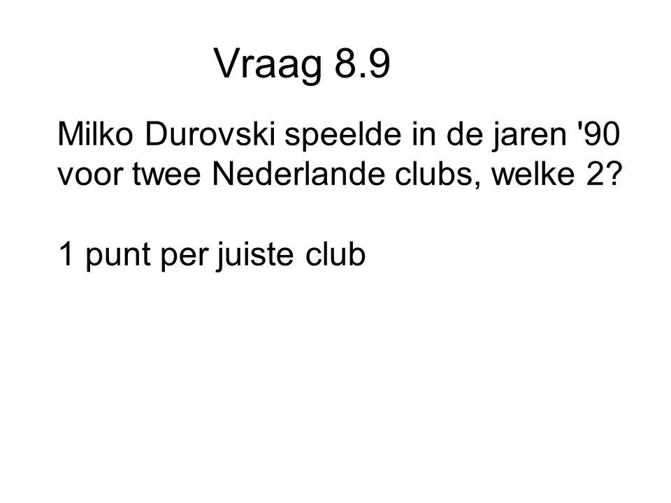 Vraag 8.9 Milko Durovski speelde in de jaren 90 voor twee Nederlande clubs, welke 2.
