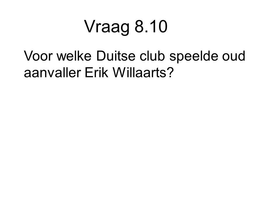 Vraag 8.10 Voor welke Duitse club speelde oud aanvaller Erik Willaarts
