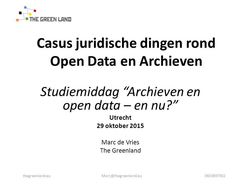 Casus juridische dingen rond Open Data en Archieven Studiemiddag Archieven en open data – en nu Utrecht 29 oktober 2015 Marc de Vries The Greenland thegreenland.eu Marc@thegreenland.eu 0653897002