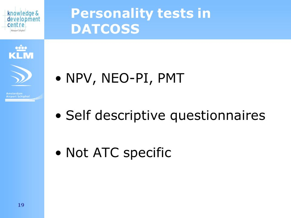 Amsterdam Airport Schiphol 19 Personality tests in DATCOSS NPV, NEO-PI, PMT Self descriptive questionnaires Not ATC specific