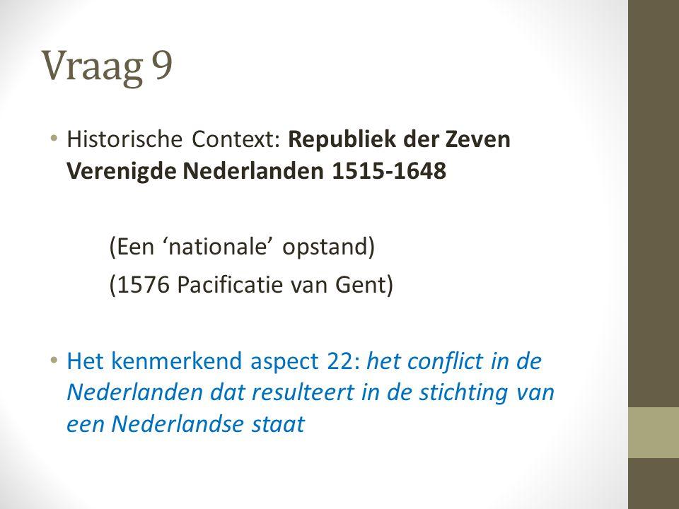 Vraag 9 Historische Context: Republiek der Zeven Verenigde Nederlanden 1515-1648 (Een 'nationale' opstand) (1576 Pacificatie van Gent) Het kenmerkend aspect 22: het conflict in de Nederlanden dat resulteert in de stichting van een Nederlandse staat