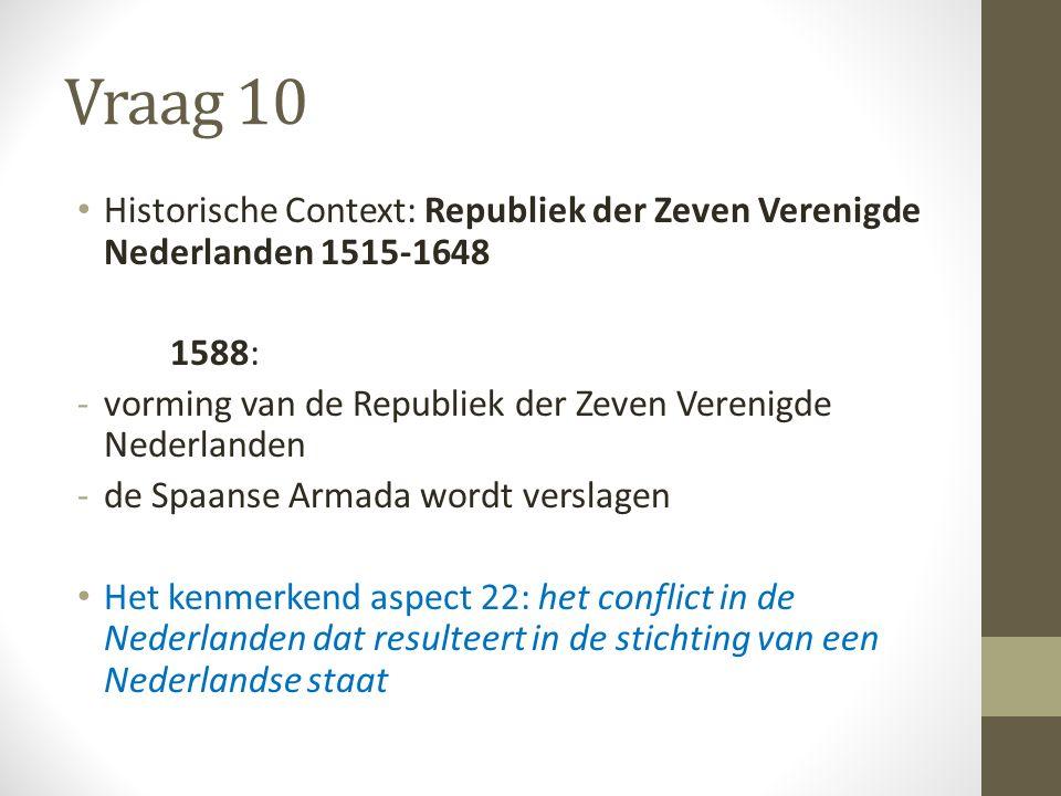 Vraag 10 Historische Context: Republiek der Zeven Verenigde Nederlanden 1515-1648 1588: -vorming van de Republiek der Zeven Verenigde Nederlanden -de Spaanse Armada wordt verslagen Het kenmerkend aspect 22: het conflict in de Nederlanden dat resulteert in de stichting van een Nederlandse staat