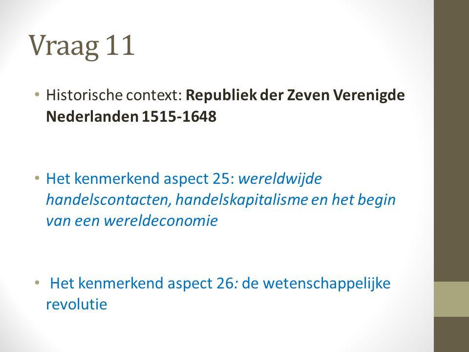Vraag 11 Historische context: Republiek der Zeven Verenigde Nederlanden 1515-1648 Het kenmerkend aspect 25: wereldwijde handelscontacten, handelskapitalisme en het begin van een wereldeconomie Het kenmerkend aspect 26: de wetenschappelijke revolutie