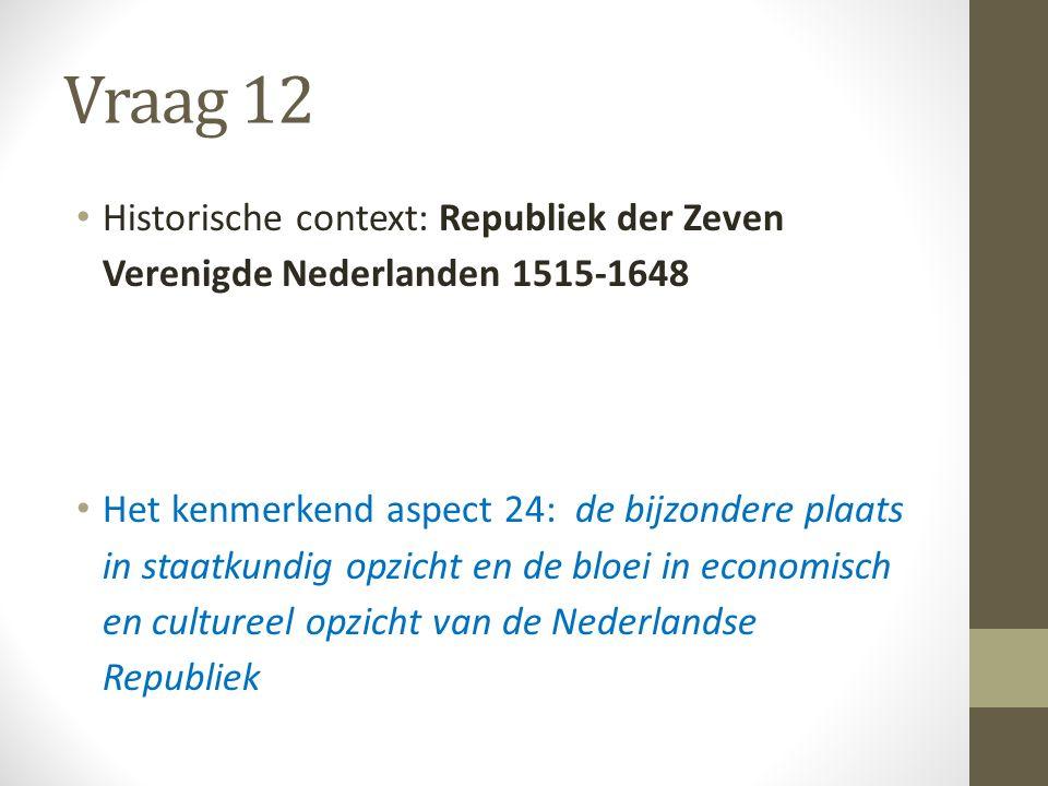 Vraag 12 Historische context: Republiek der Zeven Verenigde Nederlanden 1515-1648 Het kenmerkend aspect 24: de bijzondere plaats in staatkundig opzicht en de bloei in economisch en cultureel opzicht van de Nederlandse Republiek