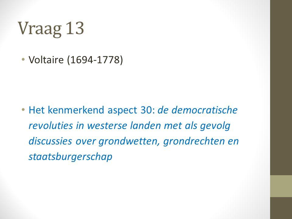 Vraag 13 Voltaire (1694-1778) Het kenmerkend aspect 30: de democratische revoluties in westerse landen met als gevolg discussies over grondwetten, grondrechten en staatsburgerschap