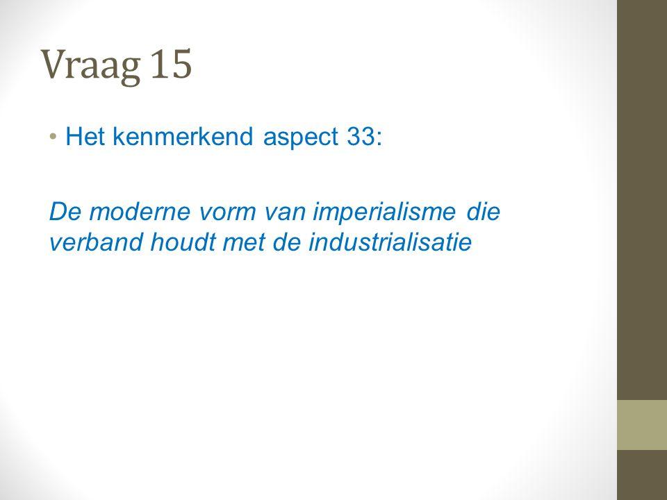 Vraag 15 Het kenmerkend aspect 33: De moderne vorm van imperialisme die verband houdt met de industrialisatie