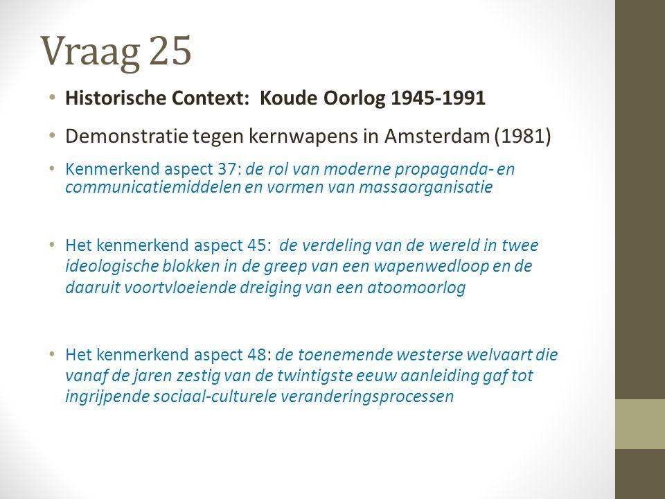 Vraag 25 Historische Context: Koude Oorlog 1945-1991 Demonstratie tegen kernwapens in Amsterdam (1981) Kenmerkend aspect 37: de rol van moderne propaganda- en communicatiemiddelen en vormen van massaorganisatie Het kenmerkend aspect 45: de verdeling van de wereld in twee ideologische blokken in de greep van een wapenwedloop en de daaruit voortvloeiende dreiging van een atoomoorlog Het kenmerkend aspect 48: de toenemende westerse welvaart die vanaf de jaren zestig van de twintigste eeuw aanleiding gaf tot ingrijpende sociaal-culturele veranderingsprocessen