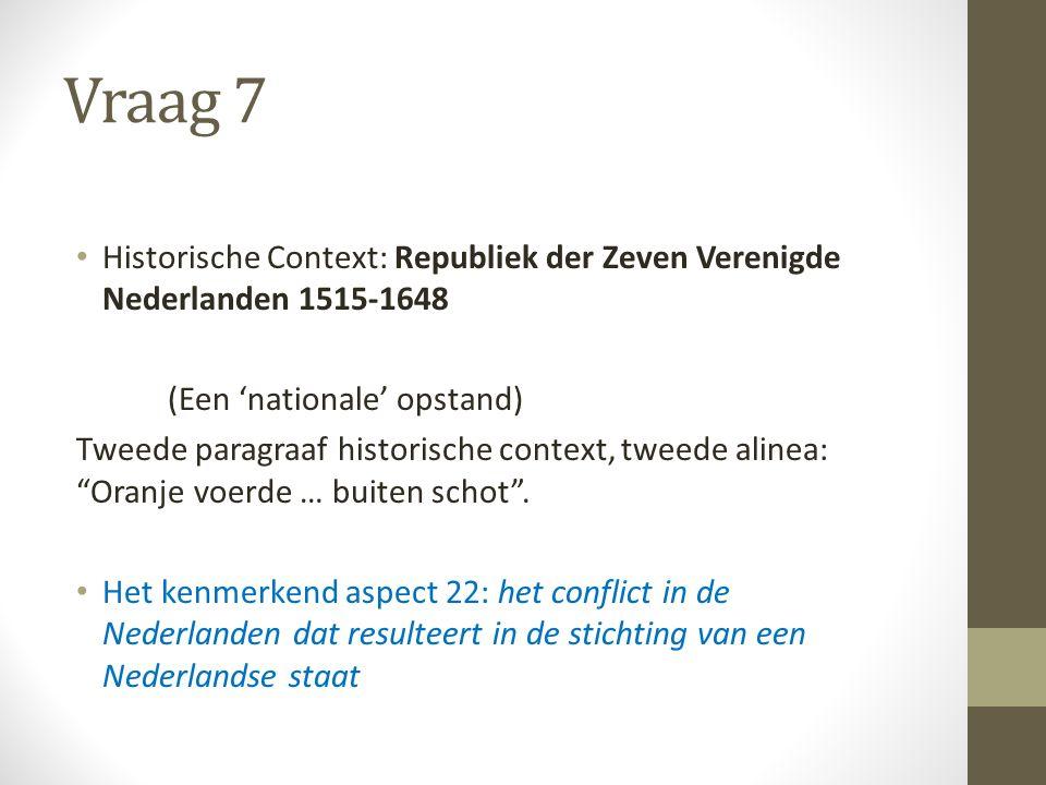Vraag 7 Historische Context: Republiek der Zeven Verenigde Nederlanden 1515-1648 (Een 'nationale' opstand) Tweede paragraaf historische context, tweede alinea: Oranje voerde … buiten schot .