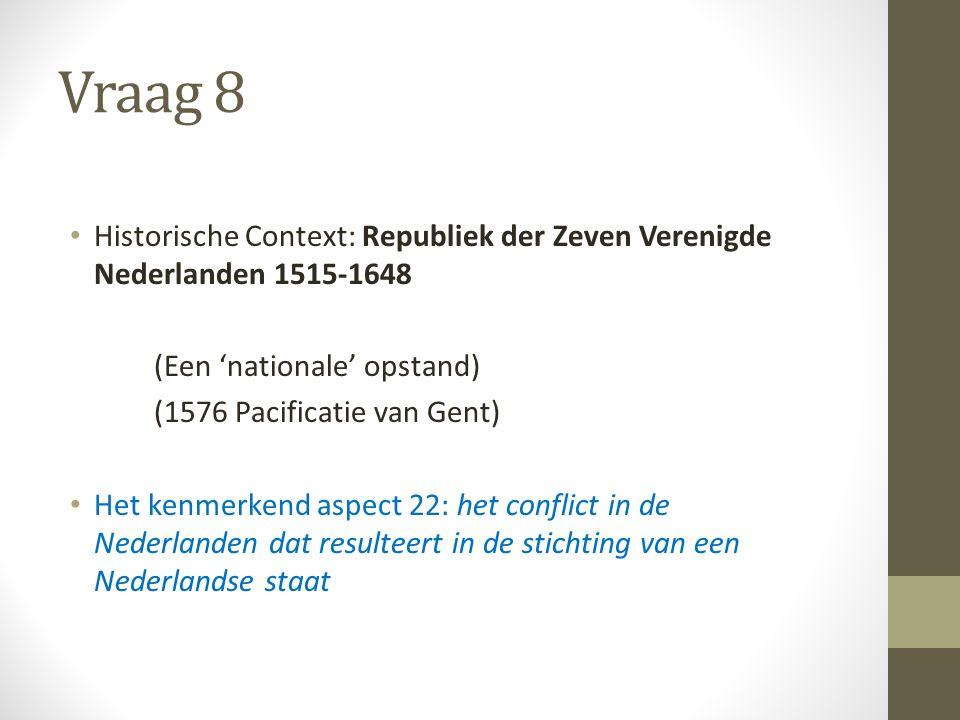 Vraag 8 Historische Context: Republiek der Zeven Verenigde Nederlanden 1515-1648 (Een 'nationale' opstand) (1576 Pacificatie van Gent) Het kenmerkend aspect 22: het conflict in de Nederlanden dat resulteert in de stichting van een Nederlandse staat