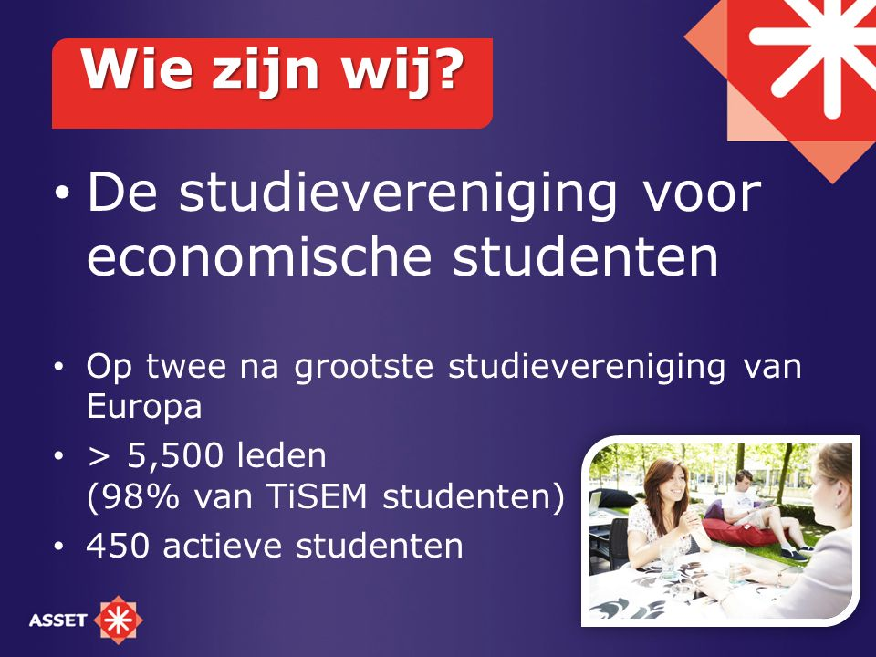 De studievereniging voor economische studenten Op twee na grootste studievereniging van Europa > 5,500 leden (98% van TiSEM studenten) 450 actieve studenten Wie zijn wij